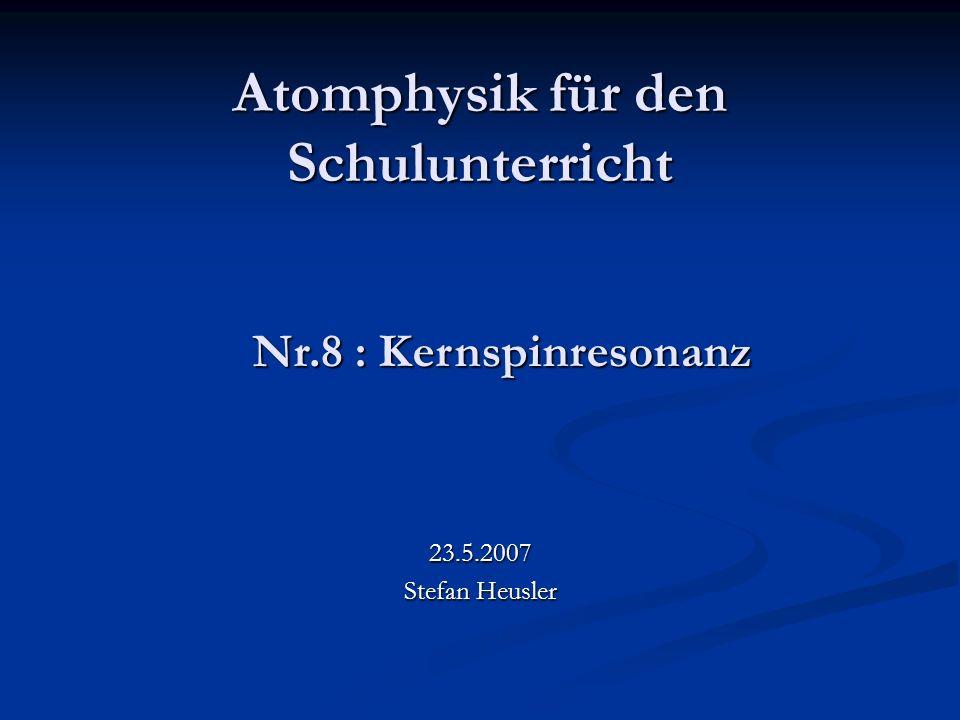 Atomphysik für den Schulunterricht 23.5.2007 Stefan Heusler Nr.8 : Kernspinresonanz