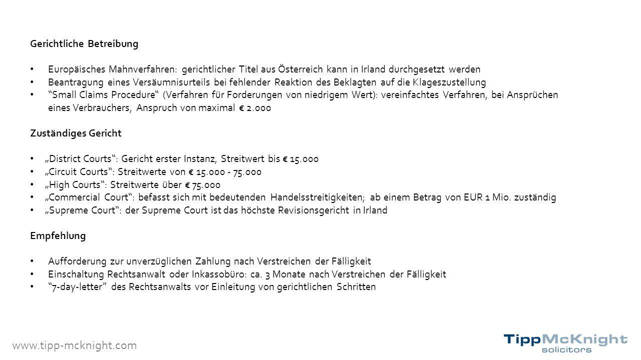 """www.tipp-mcknight.com Gerichtliche Betreibung Europäisches Mahnverfahren: gerichtlicher Titel aus Österreich kann in Irland durchgesetzt werden Beantragung eines Versäumnisurteils bei fehlender Reaktion des Beklagten auf die Klageszustellung Small Claims Procedure (Verfahren für Forderungen von niedrigem Wert): vereinfachtes Verfahren, bei Ansprüchen eines Verbrauchers, Anspruch von maximal € 2.000 Zuständiges Gericht """"District Courts : Gericht erster Instanz, Streitwert bis € 15.000 """"Circuit Courts : Streitwerte von € 15.000 - 75.000 """"High Courts : Streitwerte über € 75.000 """"Commercial Court : befasst sich mit bedeutenden Handelsstreitigkeiten; ab einem Betrag von EUR 1 Mio."""