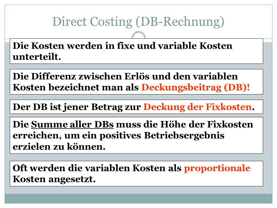 Direct Costing (DB-Rechnung) Die Kosten werden in fixe und variable Kosten unterteilt. Die Differenz zwischen Erlös und den variablen Kosten bezeichne