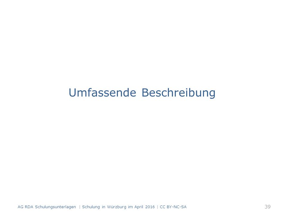 Umfassende Beschreibung AG RDA Schulungsunterlagen | Schulung in Würzburg im April 2016 | CC BY-NC-SA 39