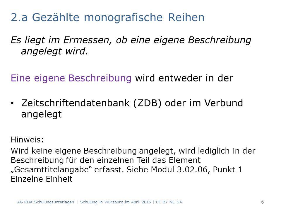 2.b Ungezählte monografische Reihen 1) Einzelne Einheit: Erfassung in der Beschreibung für den Teil im Element Gesamttitelangabe 2) Ungezählte monografische Reihen innerhalb einer Zeitschrift:  Erfassung in der Beschreibung für die Zeitschrift im Feld für die Gesamttitelangabe Weitere Hinweise: Siehe Modul 3.02.06 (Gesamttitel- angabe), Punkt 1, Einzelne Einheit und Punkt 2: Fortlaufende Ressourcen AG RDA Schulungsunterlagen   Schulung in Würzburg im April 2016   CC BY-NC-SA 7