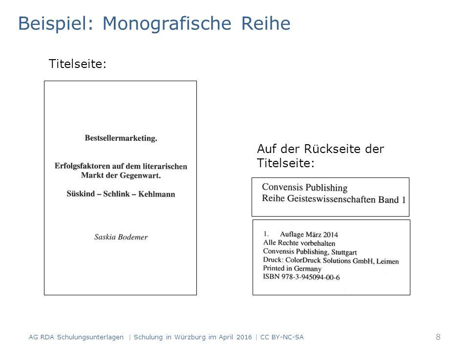 Beispiel im Überblick AG RDA Schulungsunterlagen   Schulung in Würzburg im April 2016   CC BY-NC-SA 9 RDAElementErfassung 2.3.2HaupttitelReihe Geisteswissenschaften 2.6ZählungBand 1- 2.8.2ErscheinungsortStuttgart 2.8.4VerlagsnameConvensis Publishing 2.8.6ErscheinungsdatumMärz 2014- 2.13ErscheinungsweiseFortlaufende Ressource 2.14Erscheinungsfrequenzunregelmäßig