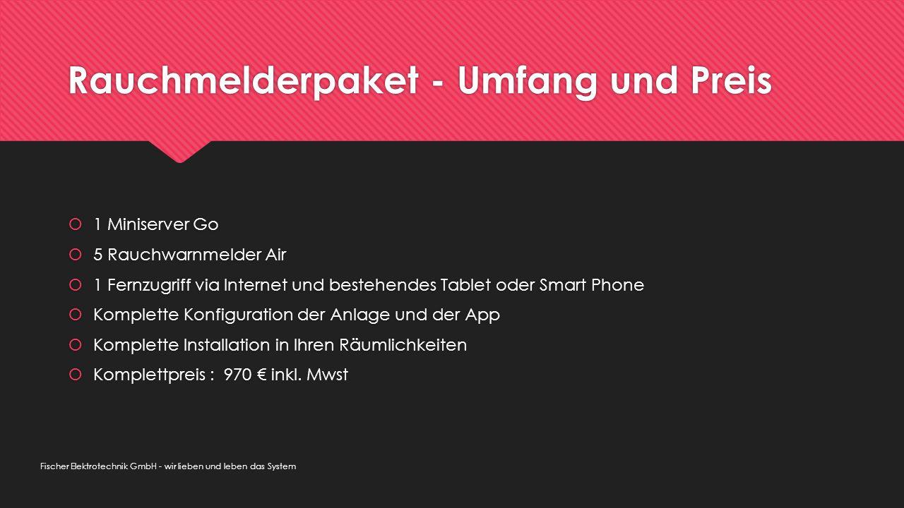 Rauchmelderpaket - Umfang und Preis  1 Miniserver Go  5 Rauchwarnmelder Air  1 Fernzugriff via Internet und bestehendes Tablet oder Smart Phone  Komplette Konfiguration der Anlage und der App  Komplette Installation in Ihren Räumlichkeiten  Komplettpreis : 970 € inkl.