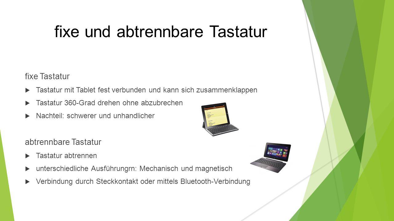 fixe und abtrennbare Tastatur fixe Tastatur  Tastatur mit Tablet fest verbunden und kann sich zusammenklappen  Tastatur 360-Grad drehen ohne abzubrechen  Nachteil: schwerer und unhandlicher abtrennbare Tastatur  Tastatur abtrennen  unterschiedliche Ausführungrn: Mechanisch und magnetisch  Verbindung durch Steckkontakt oder mittels Bluetooth-Verbindung