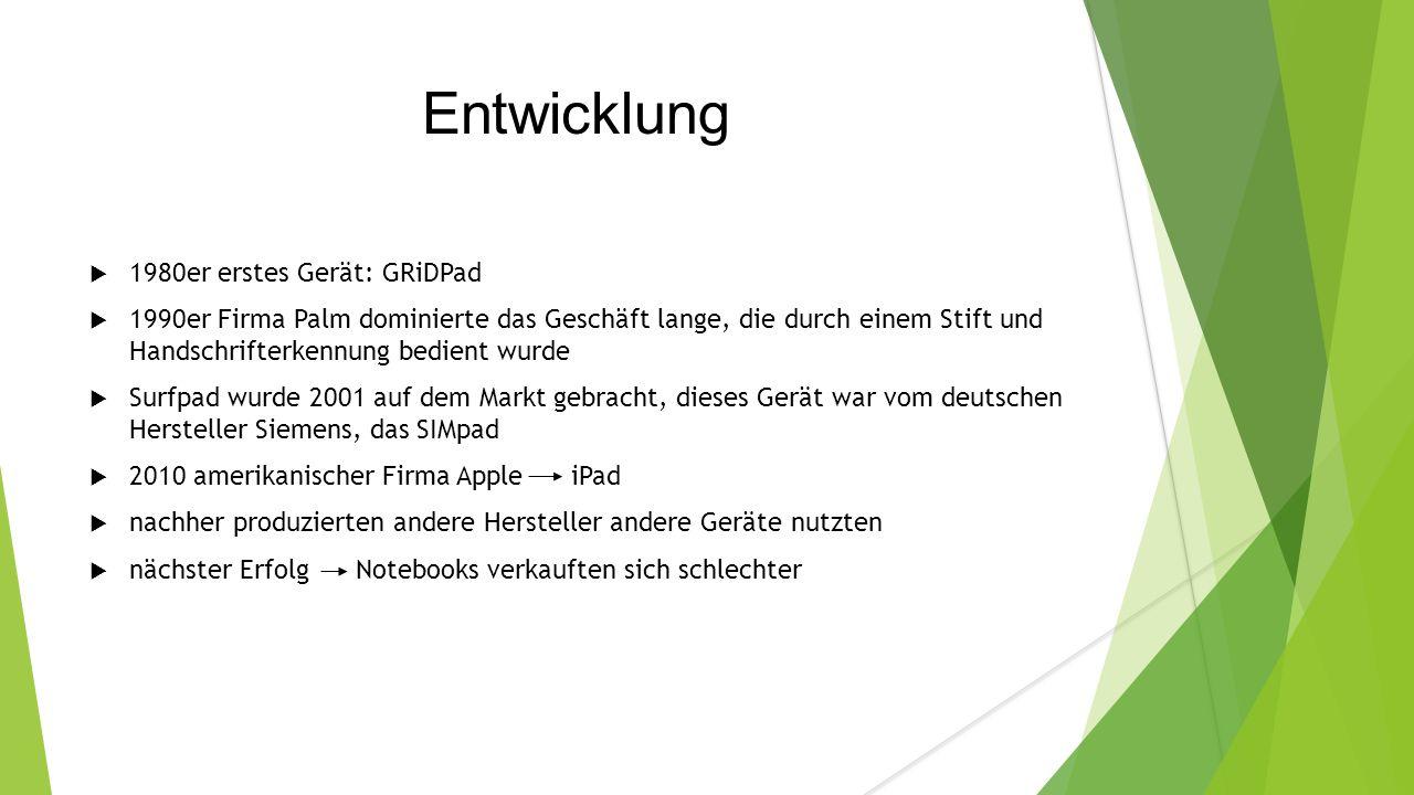 Entwicklung  1980er erstes Gerät: GRiDPad  1990er Firma Palm dominierte das Geschäft lange, die durch einem Stift und Handschrifterkennung bedient wurde  Surfpad wurde 2001 auf dem Markt gebracht, dieses Gerät war vom deutschen Hersteller Siemens, das SIMpad  2010 amerikanischer Firma Apple iPad  nachher produzierten andere Hersteller andere Geräte nutzten  nächster Erfolg Notebooks verkauften sich schlechter