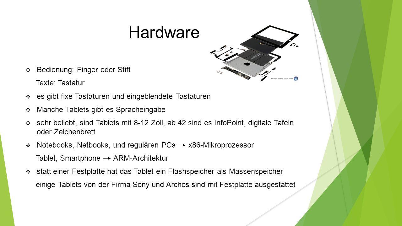 Hardware  Bedienung: Finger oder Stift Texte: Tastatur  es gibt fixe Tastaturen und eingeblendete Tastaturen  Manche Tablets gibt es Spracheingabe  sehr beliebt, sind Tablets mit 8-12 Zoll, ab 42 sind es InfoPoint, digitale Tafeln oder Zeichenbrett  Notebooks, Netbooks, und regulären PCs x86-Mikroprozessor Tablet, Smartphone ARM-Architektur  statt einer Festplatte hat das Tablet ein Flashspeicher als Massenspeicher einige Tablets von der Firma Sony und Archos sind mit Festplatte ausgestattet