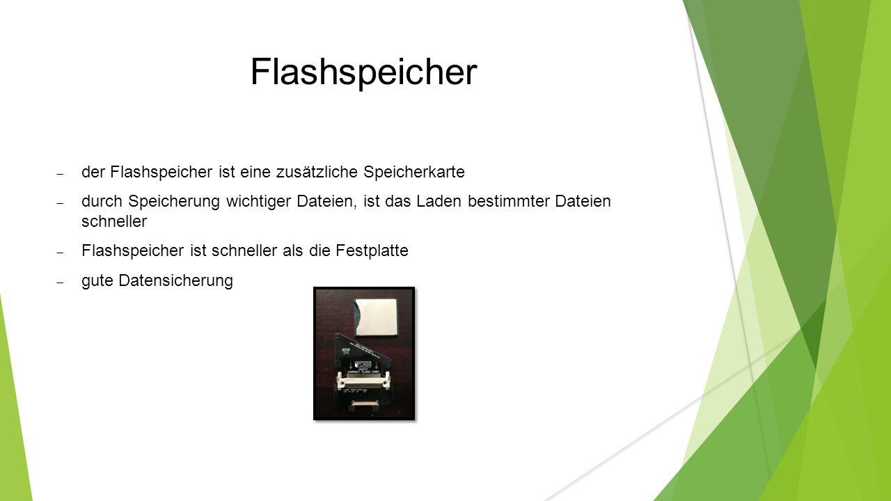 Flashspeicher  der Flashspeicher ist eine zusätzliche Speicherkarte  durch Speicherung wichtiger Dateien, ist das Laden bestimmter Dateien schneller  Flashspeicher ist schneller als die Festplatte  gute Datensicherung