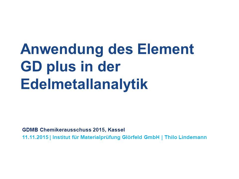 Anwendung des Element GD plus in der Edelmetallanalytik GDMB Chemikerausschuss 2015, Kassel 11.11.2015 | Institut für Materialprüfung Glörfeld GmbH | Thilo Lindemann