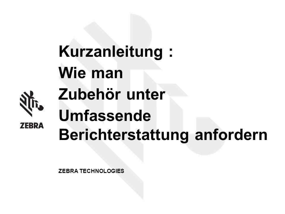 Kurzanleitung : Wie man Zubehör unter Umfassende Berichterstattung anfordern ZEBRA TECHNOLOGIES
