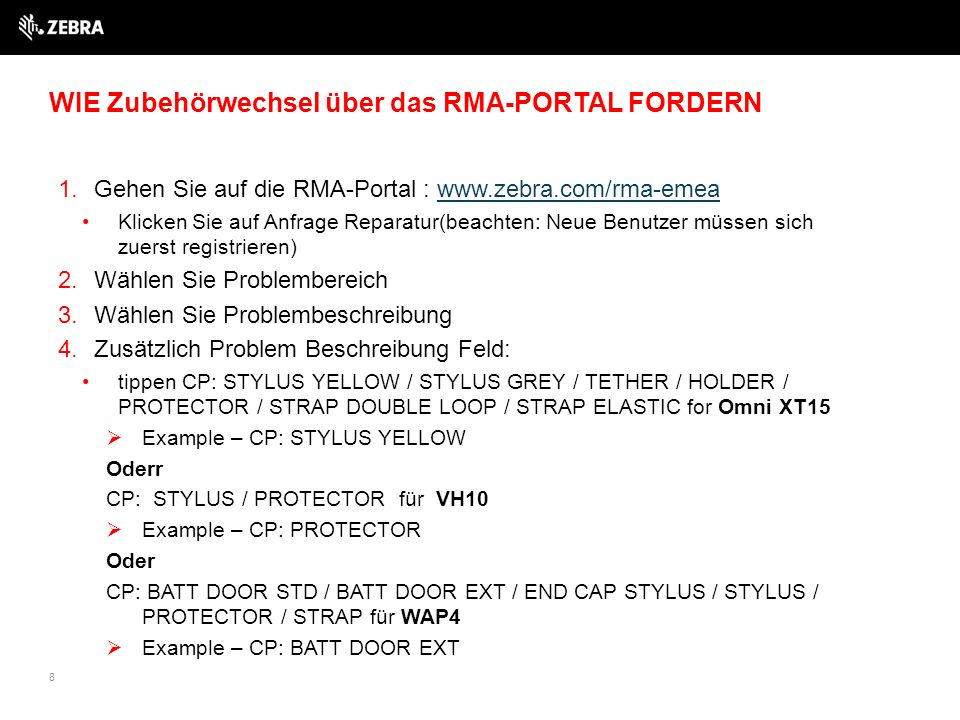 1.Gehen Sie auf die RMA-Portal : www.zebra.com/rma-emeawww.zebra.com/rma-emea Klicken Sie auf Anfrage Reparatur(beachten: Neue Benutzer müssen sich zuerst registrieren) 2.Wählen Sie Problembereich 3.Wählen Sie Problembeschreibung 4.Zusätzlich Problem Beschreibung Feld: tippen CP: STYLUS YELLOW / STYLUS GREY / TETHER / HOLDER / PROTECTOR / STRAP DOUBLE LOOP / STRAP ELASTIC for Omni XT15  Example – CP: STYLUS YELLOW Oderr CP: STYLUS / PROTECTOR für VH10  Example – CP: PROTECTOR Oder CP: BATT DOOR STD / BATT DOOR EXT / END CAP STYLUS / STYLUS / PROTECTOR / STRAP für WAP4  Example – CP: BATT DOOR EXT 8 WIE Zubehörwechsel über das RMA-PORTAL FORDERN