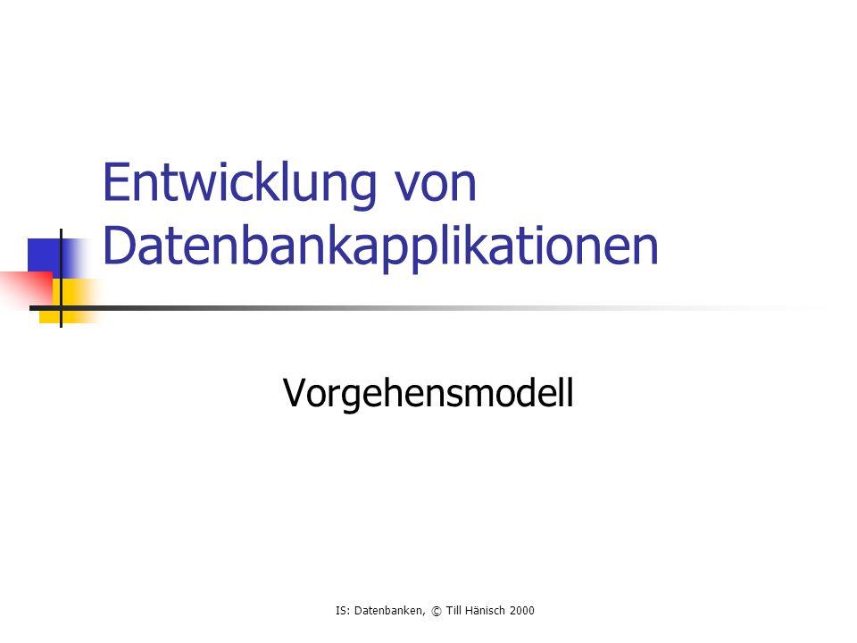 IS: Datenbanken, © Till Hänisch 2000 Prinzip Analog wie bei klassischer Softwareentwicklung Analyse Design Umsetzung Spezifika bei Datenbankentwicklung .