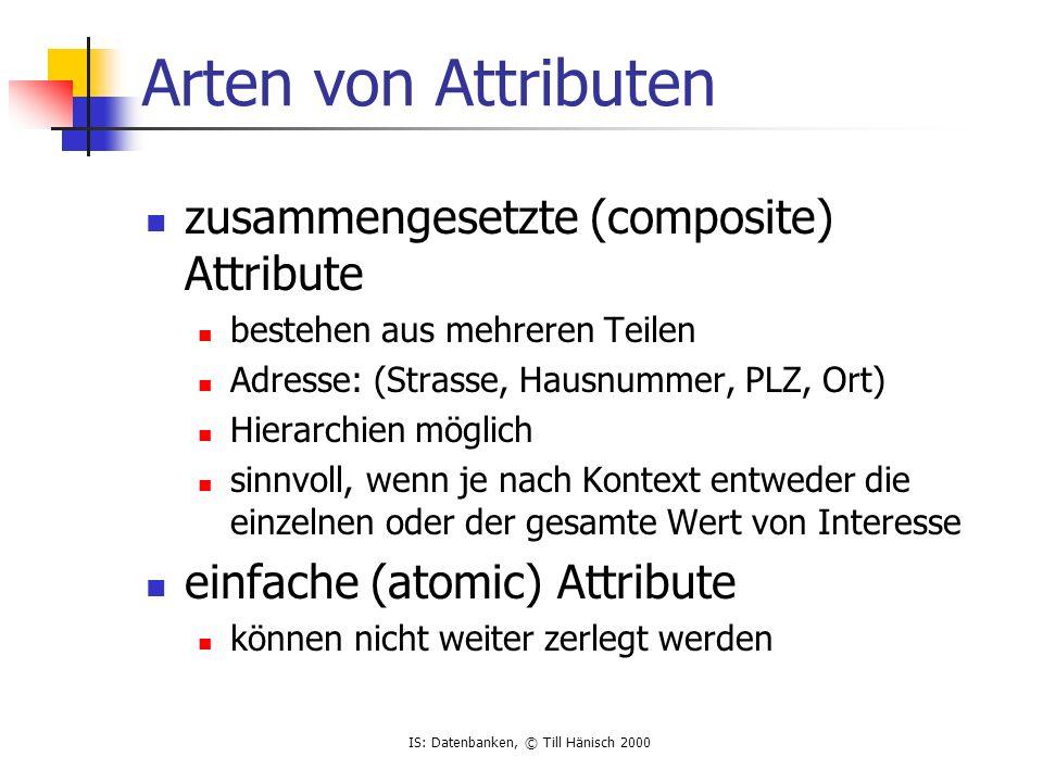 IS: Datenbanken, © Till Hänisch 2000 Arten von Attributen zusammengesetzte (composite) Attribute bestehen aus mehreren Teilen Adresse: (Strasse, Hausn