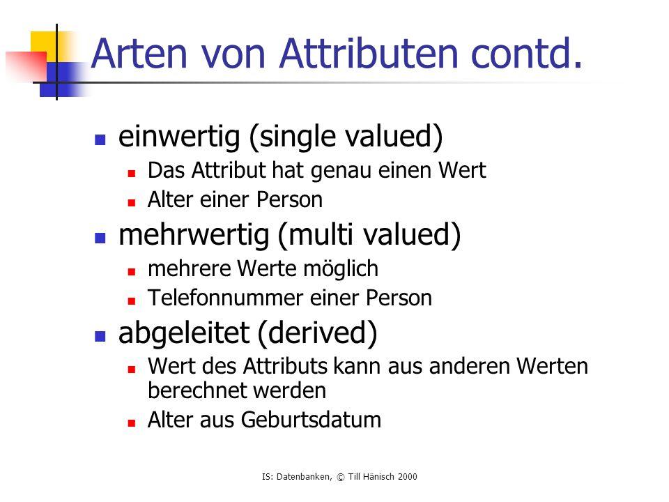 IS: Datenbanken, © Till Hänisch 2000 Arten von Attributen contd. einwertig (single valued) Das Attribut hat genau einen Wert Alter einer Person mehrwe