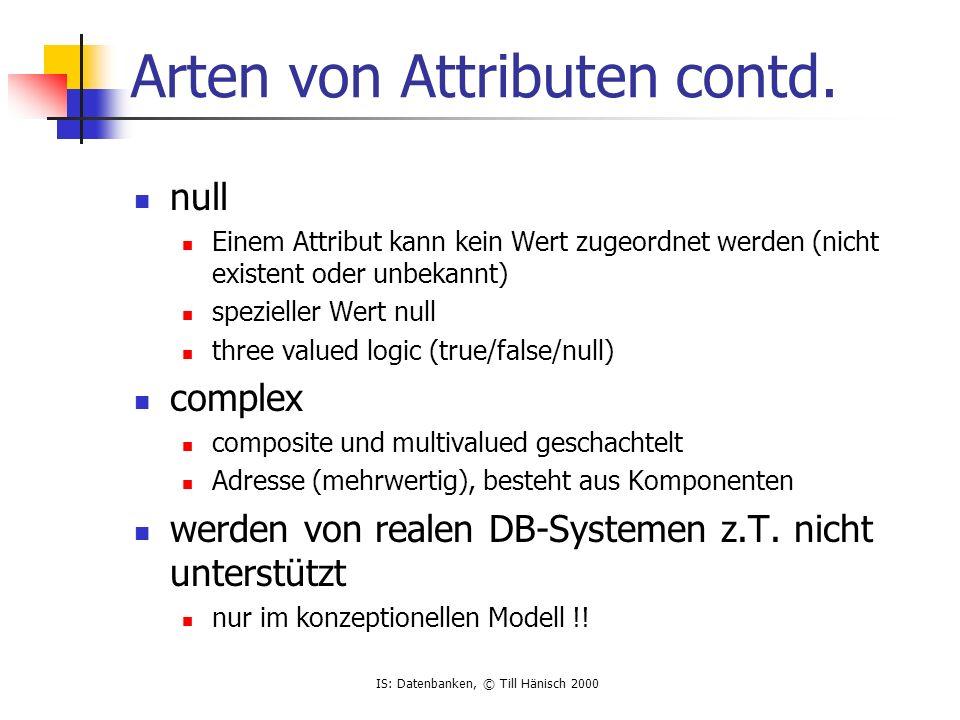 IS: Datenbanken, © Till Hänisch 2000 Arten von Attributen contd. null Einem Attribut kann kein Wert zugeordnet werden (nicht existent oder unbekannt)