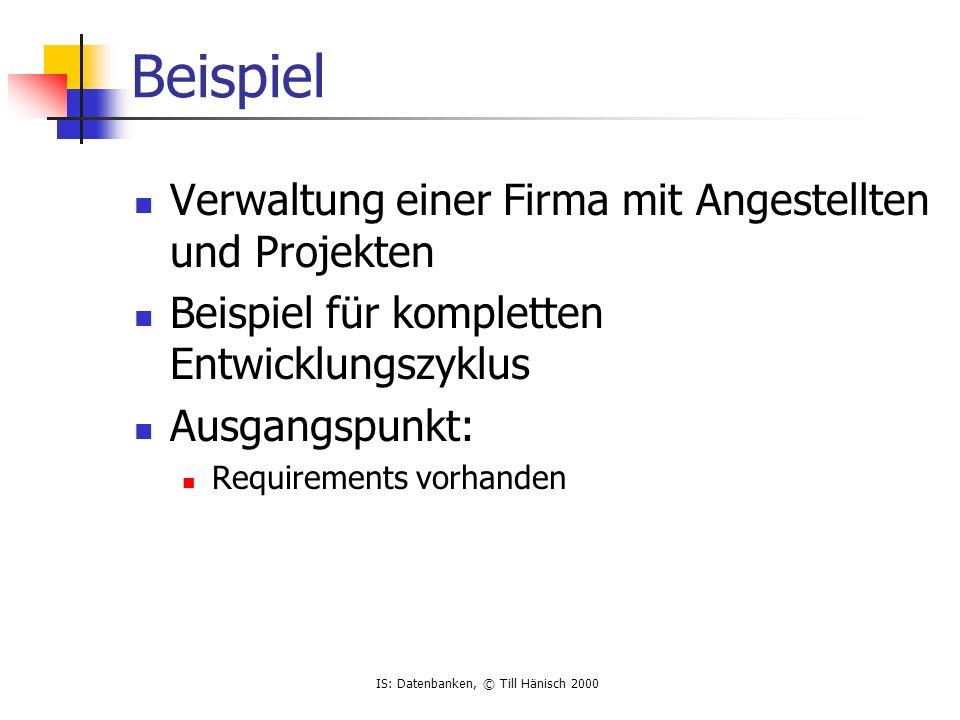 IS: Datenbanken, © Till Hänisch 2000 Beispiel Verwaltung einer Firma mit Angestellten und Projekten Beispiel für kompletten Entwicklungszyklus Ausgang