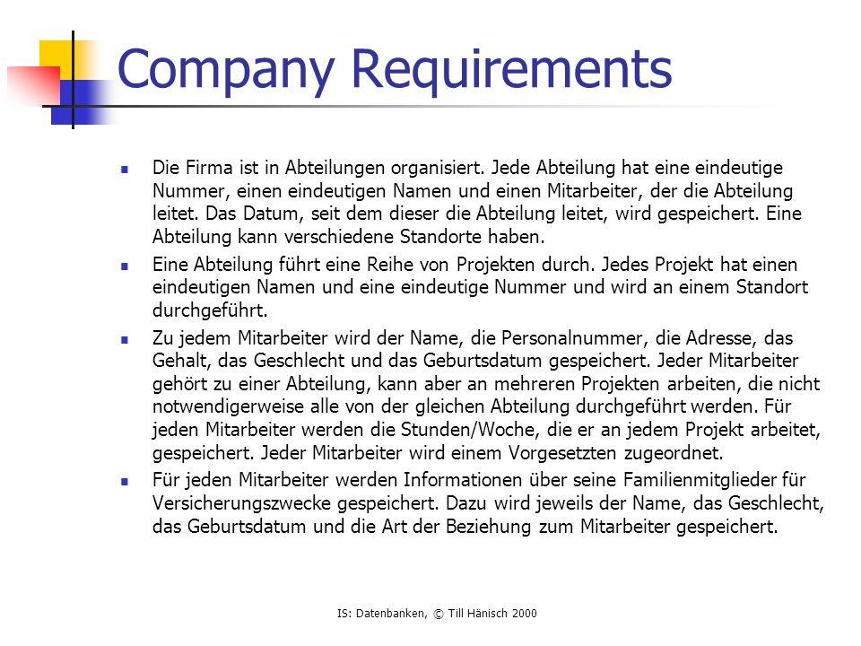 IS: Datenbanken, © Till Hänisch 2000 Company Requirements Die Firma ist in Abteilungen organisiert. Jede Abteilung hat eine eindeutige Nummer, einen e