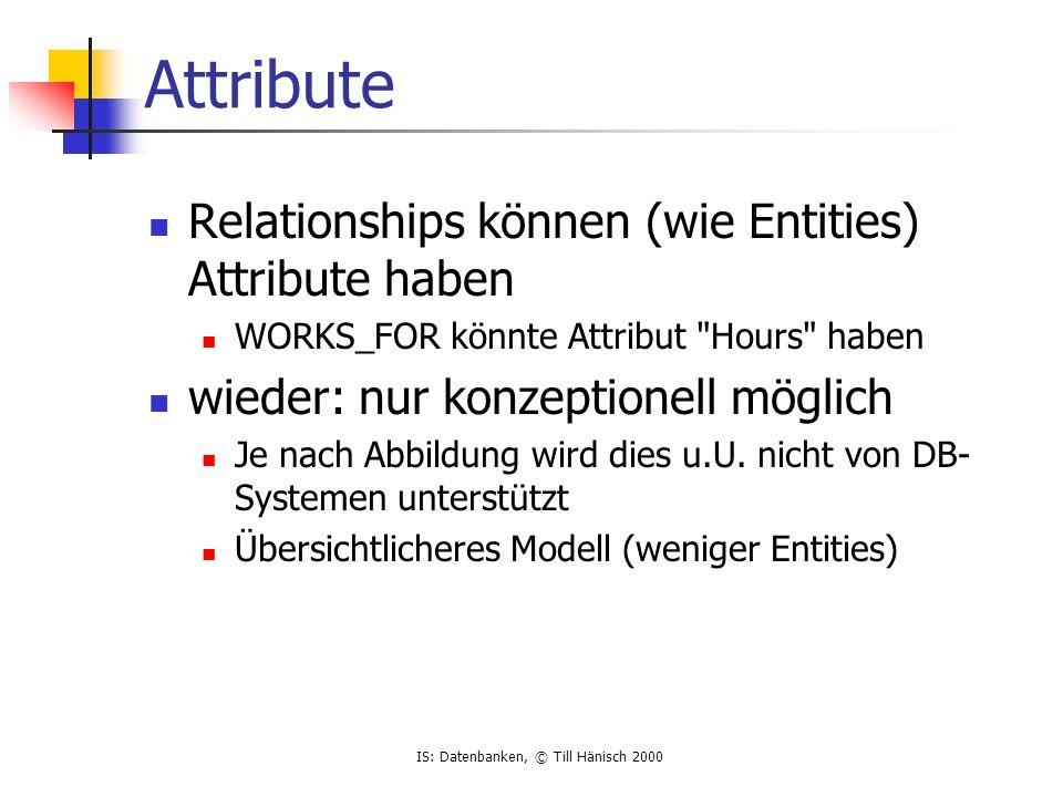 IS: Datenbanken, © Till Hänisch 2000 Attribute Relationships können (wie Entities) Attribute haben WORKS_FOR könnte Attribut