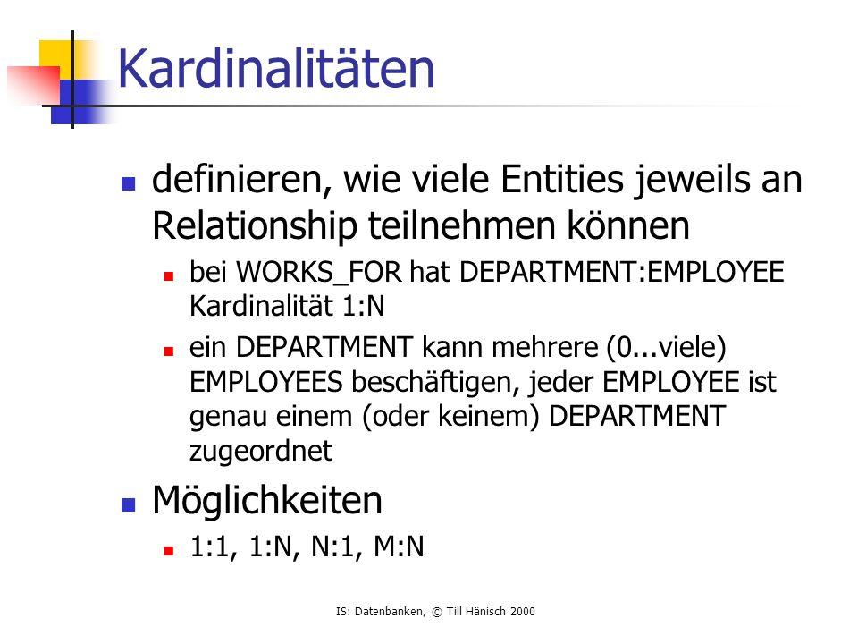 IS: Datenbanken, © Till Hänisch 2000 Kardinalitäten definieren, wie viele Entities jeweils an Relationship teilnehmen können bei WORKS_FOR hat DEPARTM