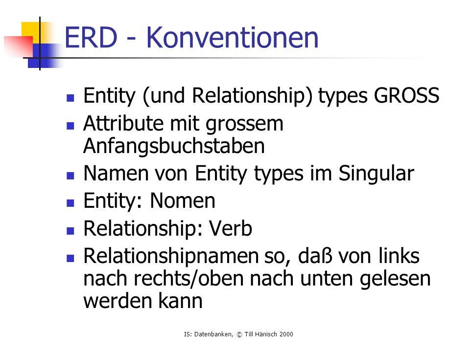 IS: Datenbanken, © Till Hänisch 2000 ERD - Konventionen Entity (und Relationship) types GROSS Attribute mit grossem Anfangsbuchstaben Namen von Entity