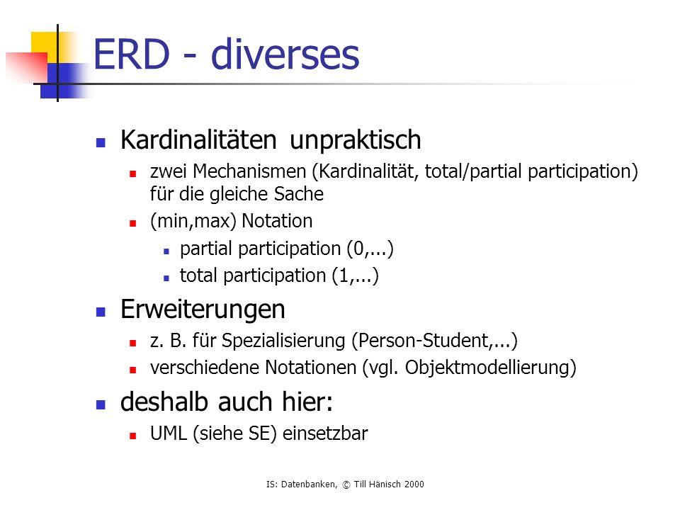 IS: Datenbanken, © Till Hänisch 2000 ERD - diverses Kardinalitäten unpraktisch zwei Mechanismen (Kardinalität, total/partial participation) für die gl