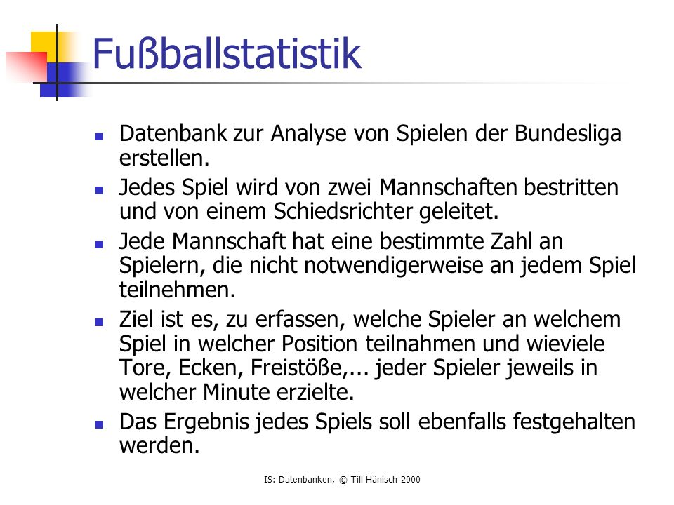 IS: Datenbanken, © Till Hänisch 2000 Fußballstatistik Datenbank zur Analyse von Spielen der Bundesliga erstellen. Jedes Spiel wird von zwei Mannschaft