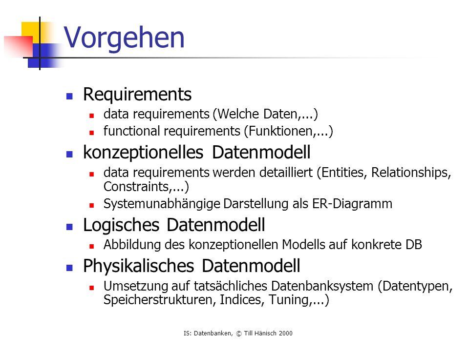 IS: Datenbanken, © Till Hänisch 2000 Schritte Requirements aus Analyse interessiert uns nicht konzeptionelles Modell abstrakt logisches Modell relational physikalisches Modell ORACLE, Sybase,...