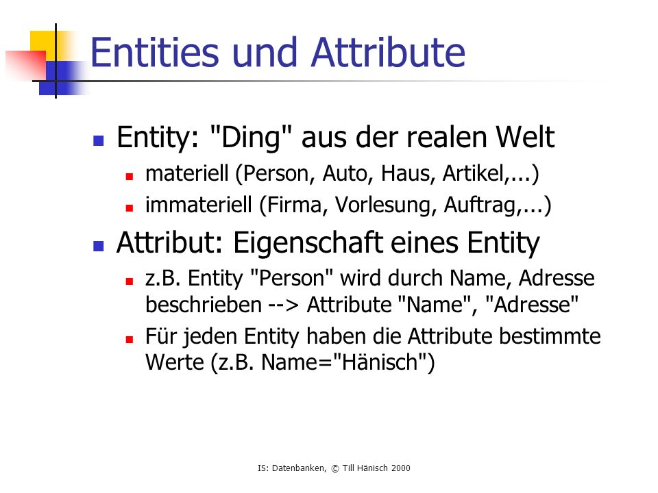 IS: Datenbanken, © Till Hänisch 2000 Zusammenfassung ER-Diagramme zur konzeptionellen Modellierung Darstellung der semantischen Struktur Abstraktion über verwendete Technologien Übersichtlich da Details (z.B.