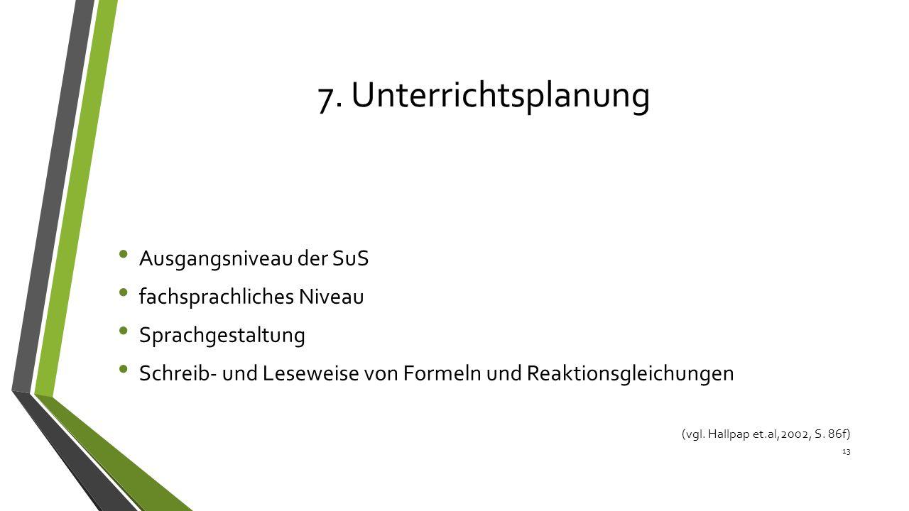 7. Unterrichtsplanung Ausgangsniveau der SuS fachsprachliches Niveau Sprachgestaltung Schreib- und Leseweise von Formeln und Reaktionsgleichungen 13 (