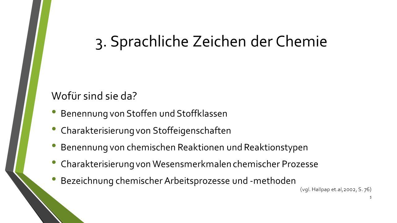 3. Sprachliche Zeichen der Chemie Wofür sind sie da? Benennung von Stoffen und Stoffklassen Charakterisierung von Stoffeigenschaften Benennung von che