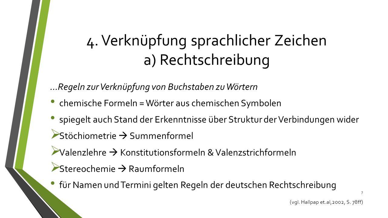 4. Verknüpfung sprachlicher Zeichen a) Rechtschreibung …Regeln zur Verknüpfung von Buchstaben zu Wörtern chemische Formeln = Wörter aus chemischen Sym