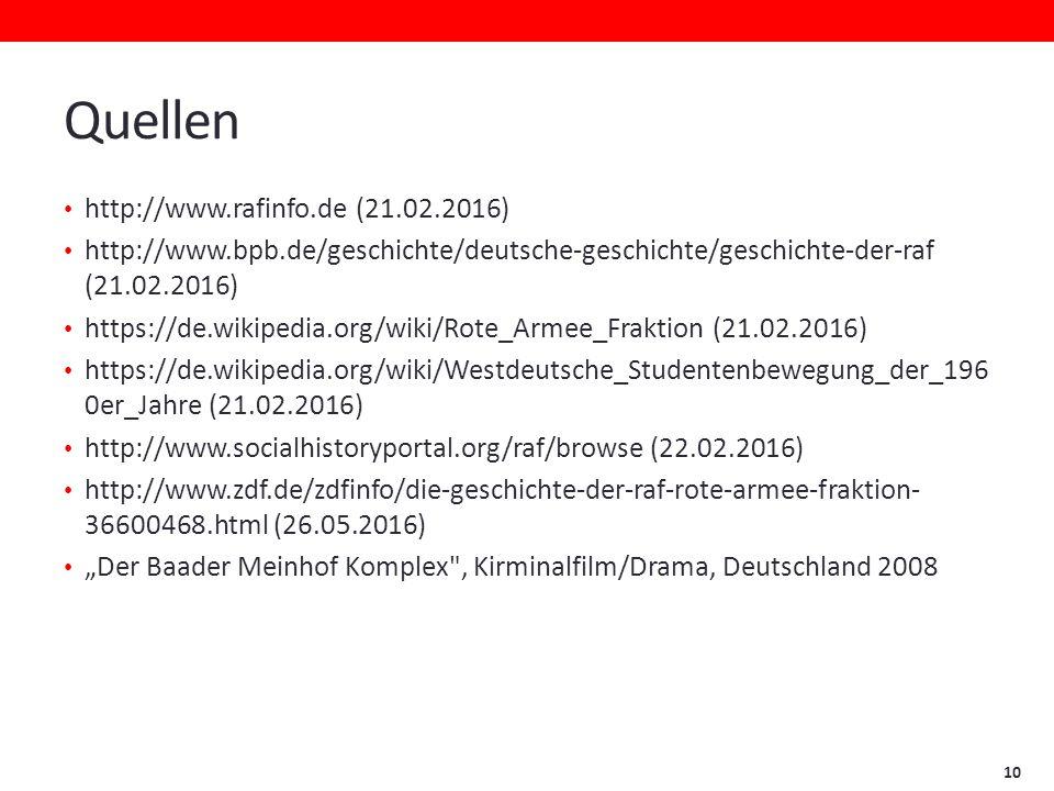 """Quellen http://www.rafinfo.de (21.02.2016) http://www.bpb.de/geschichte/deutsche-geschichte/geschichte-der-raf (21.02.2016) https://de.wikipedia.org/wiki/Rote_Armee_Fraktion (21.02.2016) https://de.wikipedia.org/wiki/Westdeutsche_Studentenbewegung_der_196 0er_Jahre (21.02.2016) http://www.socialhistoryportal.org/raf/browse (22.02.2016) http://www.zdf.de/zdfinfo/die-geschichte-der-raf-rote-armee-fraktion- 36600468.html (26.05.2016) """"Der Baader Meinhof Komplex , Kirminalfilm/Drama, Deutschland 2008 10"""