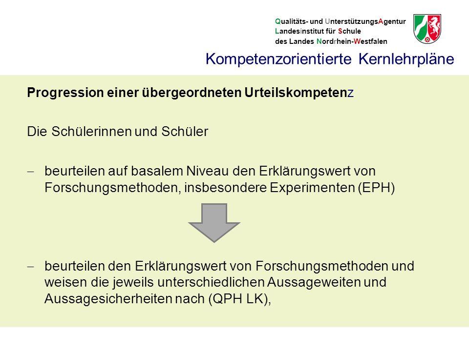 Qualitäts- und UnterstützungsAgentur Landesinstitut für Schule des Landes Nordrhein-Westfalen Kompetenzorientierte Kernlehrpläne Progression einer übergeordneten Urteilskompetenz Die Schülerinnen und Schüler  beurteilen auf basalem Niveau den Erklärungswert von Forschungsmethoden, insbesondere Experimenten (EPH)  beurteilen den Erklärungswert von Forschungsmethoden und weisen die jeweils unterschiedlichen Aussageweiten und Aussagesicherheiten nach (QPH LK),
