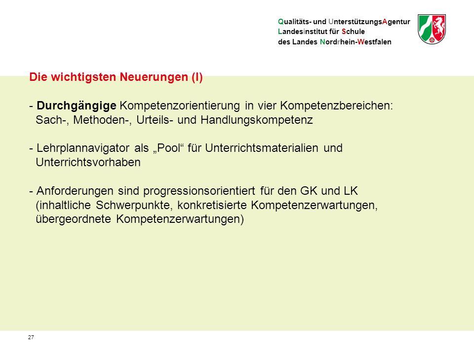 """Qualitäts- und UnterstützungsAgentur Landesinstitut für Schule des Landes Nordrhein-Westfalen Die wichtigsten Neuerungen (I) - Durchgängige Kompetenzorientierung in vier Kompetenzbereichen: Sach-, Methoden-, Urteils- und Handlungskompetenz - Lehrplannavigator als """"Pool für Unterrichtsmaterialien und Unterrichtsvorhaben - Anforderungen sind progressionsorientiert für den GK und LK (inhaltliche Schwerpunkte, konkretisierte Kompetenzerwartungen, übergeordnete Kompetenzerwartungen) 27"""