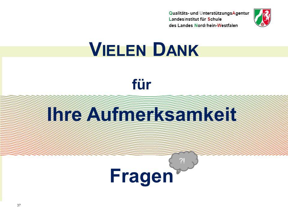 Qualitäts- und UnterstützungsAgentur Landesinstitut für Schule des Landes Nordrhein-Westfalen für Ihre Aufmerksamkeit Fragen V IELEN D ANK 37 ?!