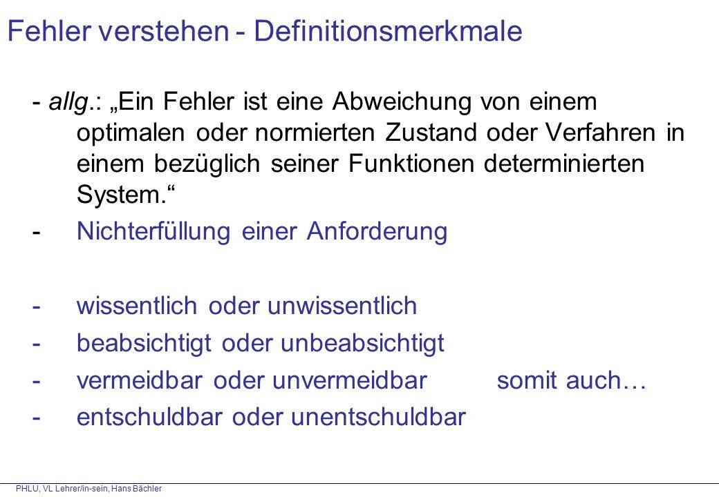 """PHLU, VL Lehrer/in-sein, Hans Bächler Fehler verstehen - Definitionsmerkmale - allg.: """"Ein Fehler ist eine Abweichung von einem optimalen oder normierten Zustand oder Verfahren in einem bezüglich seiner Funktionen determinierten System. - Nichterfüllung einer Anforderung -wissentlich oder unwissentlich -beabsichtigt oder unbeabsichtigt -vermeidbar oder unvermeidbarsomit auch… -entschuldbar oder unentschuldbar"""