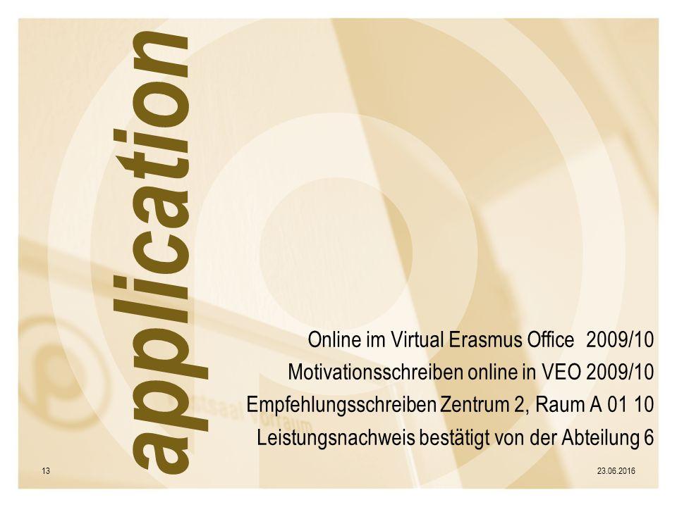 Online im Virtual Erasmus Office 2009/10 Motivationsschreiben online in VEO 2009/10 Empfehlungsschreiben Zentrum 2, Raum A 01 10 Leistungsnachweis bestätigt von der Abteilung 6 23.06.201613 application