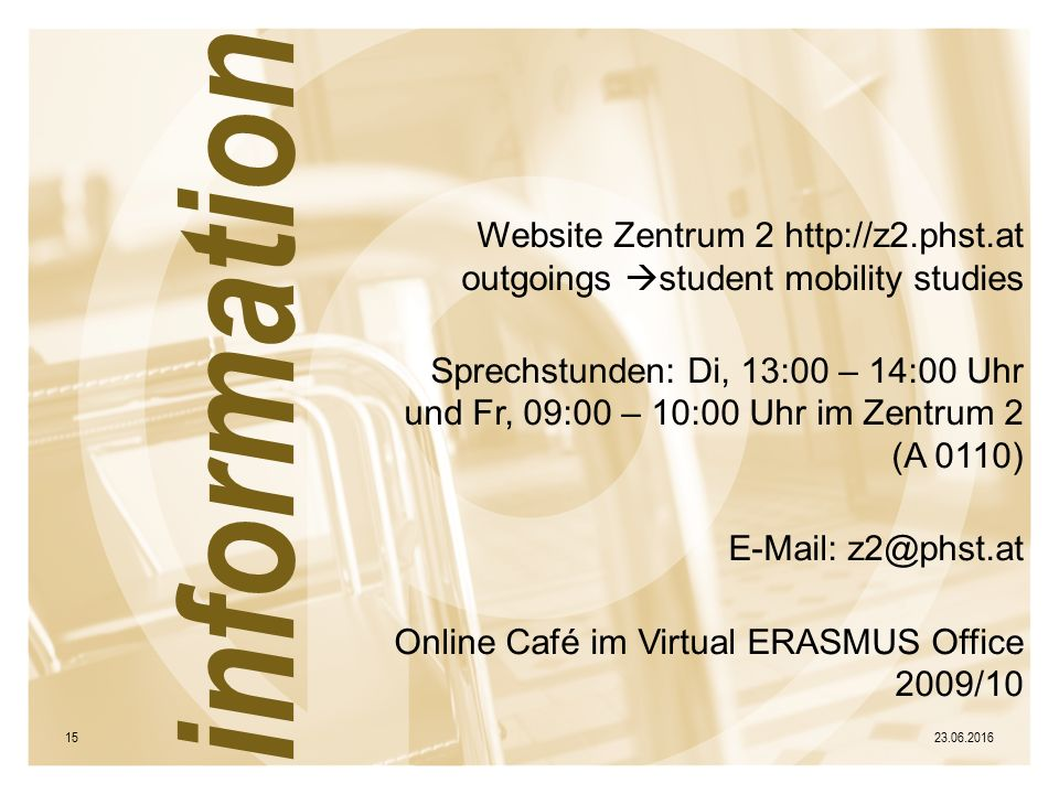 Website Zentrum 2 http://z2.phst.at outgoings  student mobility studies Sprechstunden: Di, 13:00 – 14:00 Uhr und Fr, 09:00 – 10:00 Uhr im Zentrum 2 (A 0110) E-Mail: z2@phst.at Online Café im Virtual ERASMUS Office 2009/10 23.06.201615 information
