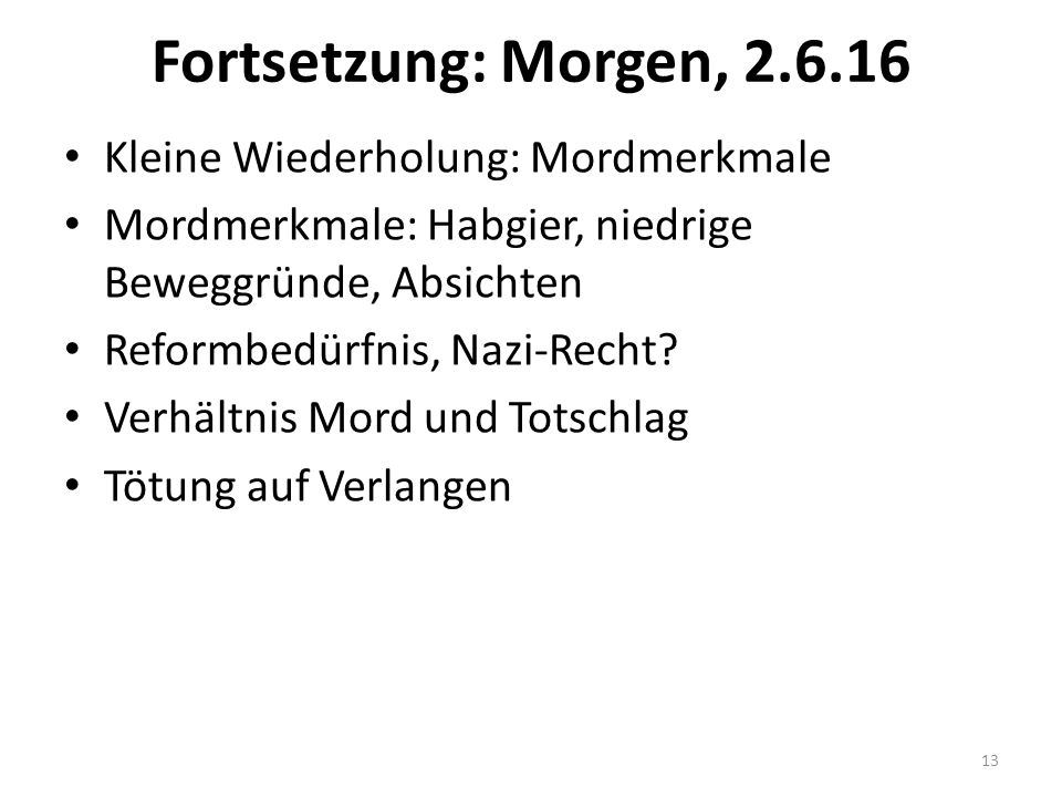 Fortsetzung: Morgen, 2.6.16 Kleine Wiederholung: Mordmerkmale Mordmerkmale: Habgier, niedrige Beweggründe, Absichten Reformbedürfnis, Nazi-Recht? Verh
