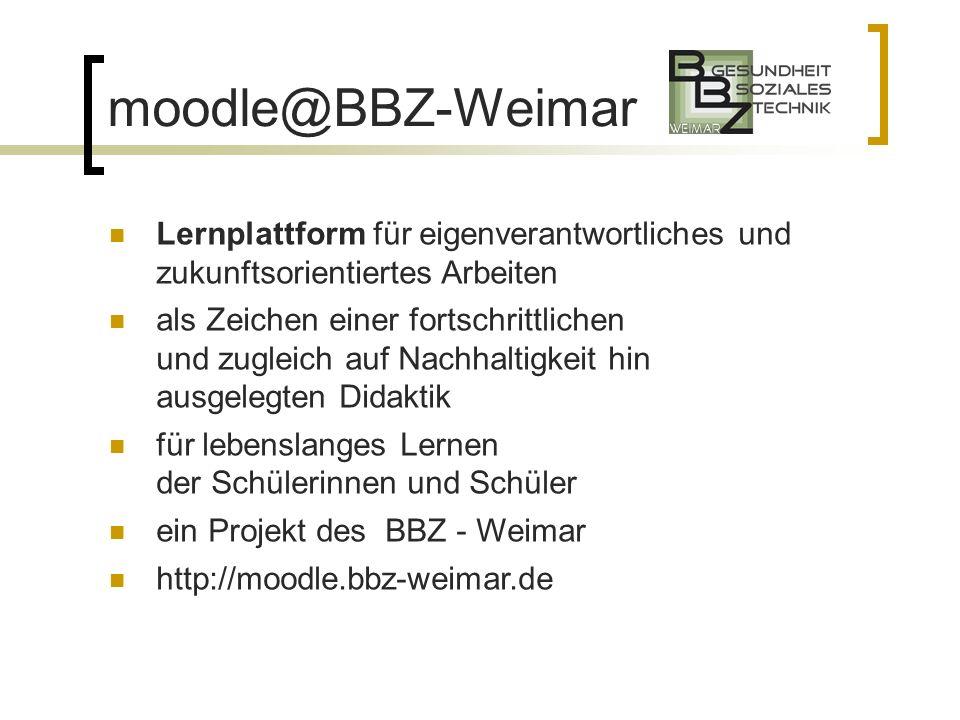 moodle@BBZ-Weimar Lernplattform für eigenverantwortliches und zukunftsorientiertes Arbeiten als Zeichen einer fortschrittlichen und zugleich auf Nachhaltigkeit hin ausgelegten Didaktik für lebenslanges Lernen der Schülerinnen und Schüler ein Projekt des BBZ - Weimar http://moodle.bbz-weimar.de