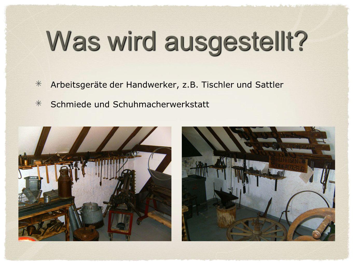 Was wird ausgestellt. Arbeitsgeräte der Handwerker, z.B.