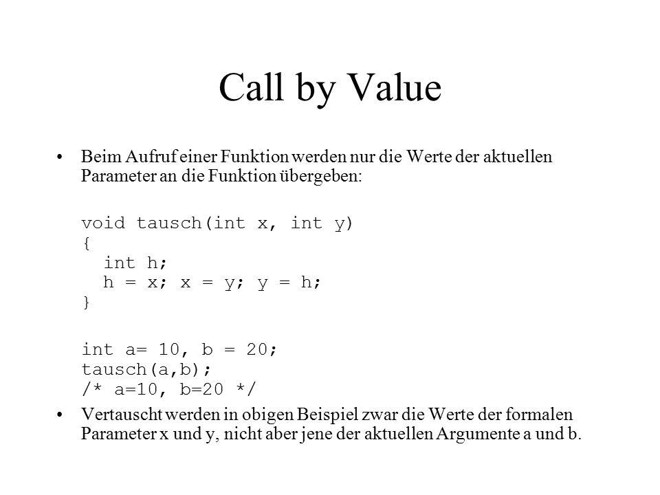 Call by Value Beim Aufruf einer Funktion werden nur die Werte der aktuellen Parameter an die Funktion übergeben: void tausch(int x, int y) { int h; h = x; x = y; y = h; } int a= 10, b = 20; tausch(a,b); /* a=10, b=20 */ Vertauscht werden in obigen Beispiel zwar die Werte der formalen Parameter x und y, nicht aber jene der aktuellen Argumente a und b.