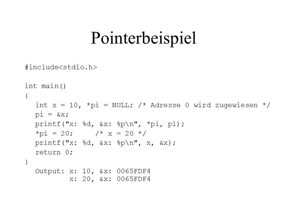 Pointerbeispiel #include int main() { int x = 10, *pi = NULL; /* Adresse 0 wird zugewiesen */ pi = &x; printf( x: %d, &x: %p\n , *pi, pi); *pi = 20; /* x = 20 */ printf( x: %d, &x: %p\n , x, &x); return 0; } Output: x: 10, &x: 0065FDF4 x: 20, &x: 0065FDF4