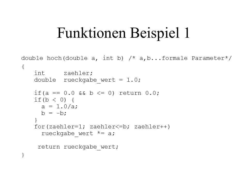 Funktionen Beispiel 1 double hoch(double a, int b) /* a,b...formale Parameter*/ { int zaehler; double rueckgabe_wert = 1.0; if(a == 0.0 && b <= 0) return 0.0; if(b < 0) { a = 1.0/a; b = -b; } for(zaehler=1; zaehler<=b; zaehler++) rueckgabe_wert *= a; return rueckgabe_wert; }