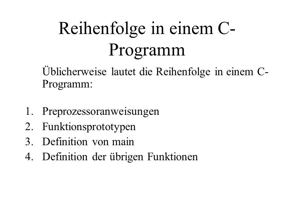 Reihenfolge in einem C- Programm Üblicherweise lautet die Reihenfolge in einem C- Programm: 1.Preprozessoranweisungen 2.Funktionsprototypen 3.Definition von main 4.Definition der übrigen Funktionen