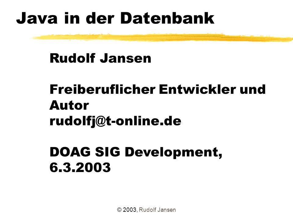 © 2003, Rudolf Jansen Agenda á Motivation á Java in der DB - Historie á loadjava-Tool á Java Stored Procedures á Resolving á Administration á Besonderheiten á Vergleich Java - PL/SQL