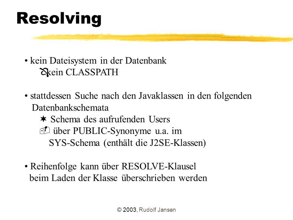 © 2003, Rudolf Jansen Resolving kein Dateisystem in der Datenbank Ô kein CLASSPATH stattdessen Suche nach den Javaklassen in den folgenden Datenbankschemata ¬ Schema des aufrufenden Users  über PUBLIC-Synonyme u.a.