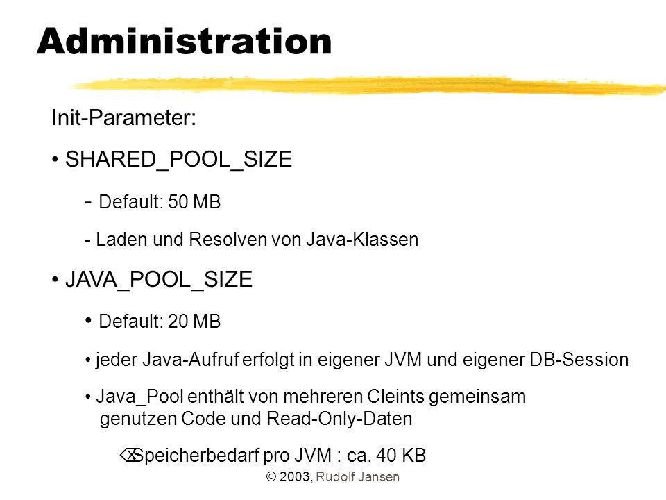© 2003, Rudolf Jansen Administration Init-Parameter: SHARED_POOL_SIZE - Default: 50 MB - Laden und Resolven von Java-Klassen JAVA_POOL_SIZE Default: 20 MB jeder Java-Aufruf erfolgt in eigener JVM und eigener DB-Session Java_Pool enthält von mehreren Cleints gemeinsam genutzen Code und Read-Only-Daten  Speicherbedarf pro JVM : ca.