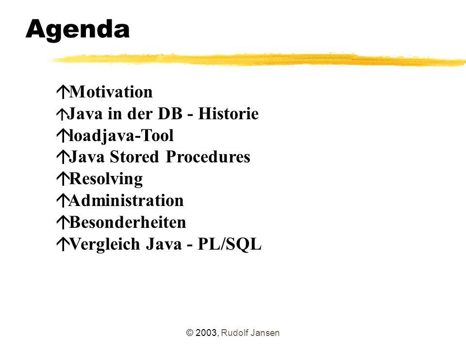 © 2003, Rudolf Jansen Besonderheiten Besonderheiten bei serverseitigen Java-Anwendungen: GUI-Komponenten machen keinen Sinn und werden daher nicht unterstützt (J2SE-)Javasourcecode kann von Java-Client-Applikationen übernommen werden Aufrufstelle ist nicht nur die main-Methode, sondern jede statische Methode kein Connect()-Befehl erforderlich, da Aufruf und Ausführung innerhalb einer Datenbanksession native Compilierung kein Multithreading