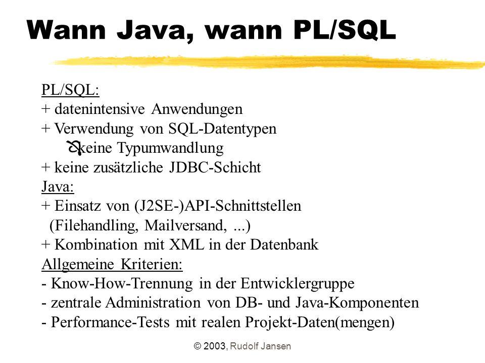 © 2003, Rudolf Jansen Wann Java, wann PL/SQL PL/SQL: + datenintensive Anwendungen + Verwendung von SQL-Datentypen Ô keine Typumwandlung + keine zusätzliche JDBC-Schicht Java: + Einsatz von (J2SE-)API-Schnittstellen (Filehandling, Mailversand,...) + Kombination mit XML in der Datenbank Allgemeine Kriterien: - Know-How-Trennung in der Entwicklergruppe - zentrale Administration von DB- und Java-Komponenten - Performance-Tests mit realen Projekt-Daten(mengen)