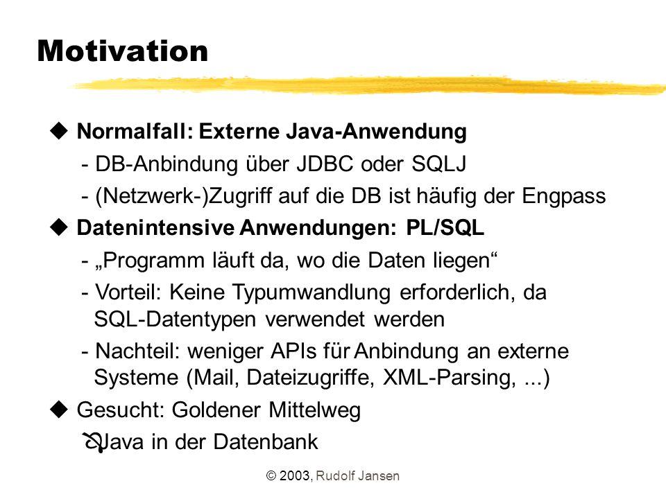 """© 2003, Rudolf Jansen Motivation u Normalfall: Externe Java-Anwendung - DB-Anbindung über JDBC oder SQLJ - (Netzwerk-)Zugriff auf die DB ist häufig der Engpass u Datenintensive Anwendungen: PL/SQL - """"Programm läuft da, wo die Daten liegen - Vorteil: Keine Typumwandlung erforderlich, da SQL-Datentypen verwendet werden - Nachteil: weniger APIs für Anbindung an externe Systeme (Mail, Dateizugriffe, XML-Parsing,...) u Gesucht: Goldener Mittelweg Ô Java in der Datenbank"""